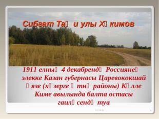 Сибгат Таҗи улы Хәкимов 1911 елның 4 декабрендә Россиянең элекке Казан губер