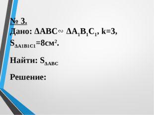 № 3. Дано: ΔАВС ΔА1В1С1, k=3, SΔА1В1С1=8cм2. Найти: SΔАВС Решение:
