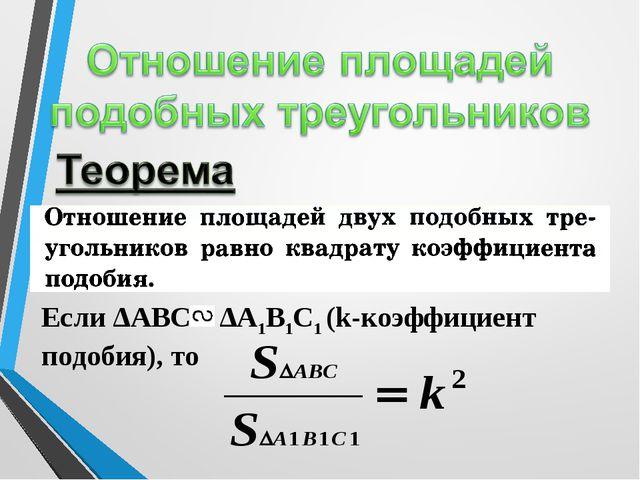 Если ΔАВС ΔА1В1С1 (k-коэффициент подобия), то