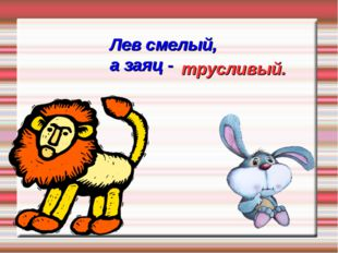 Лев смелый, а заяц - трусливый.