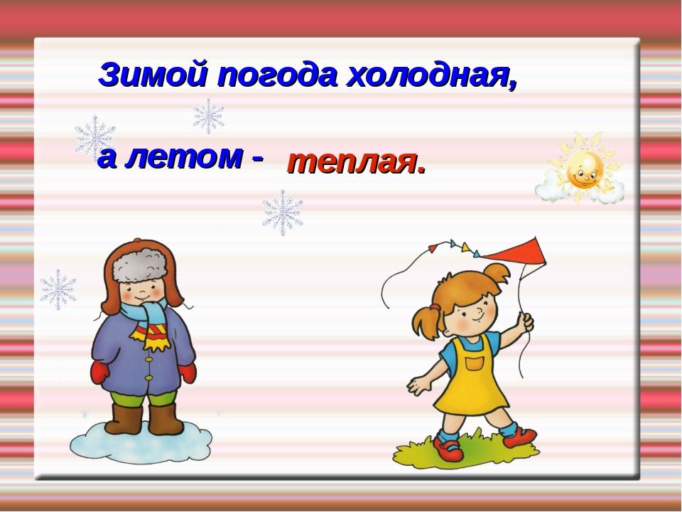 Зимой погода холодная, а летом - теплая.