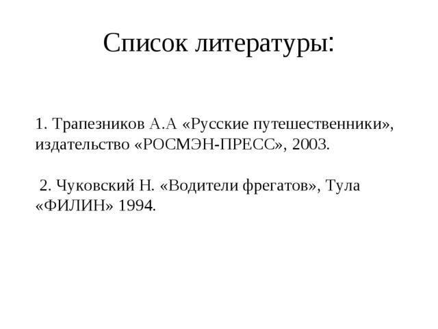 Список литературы: 1. Трапезников А.А «Русские путешественники», издательство...