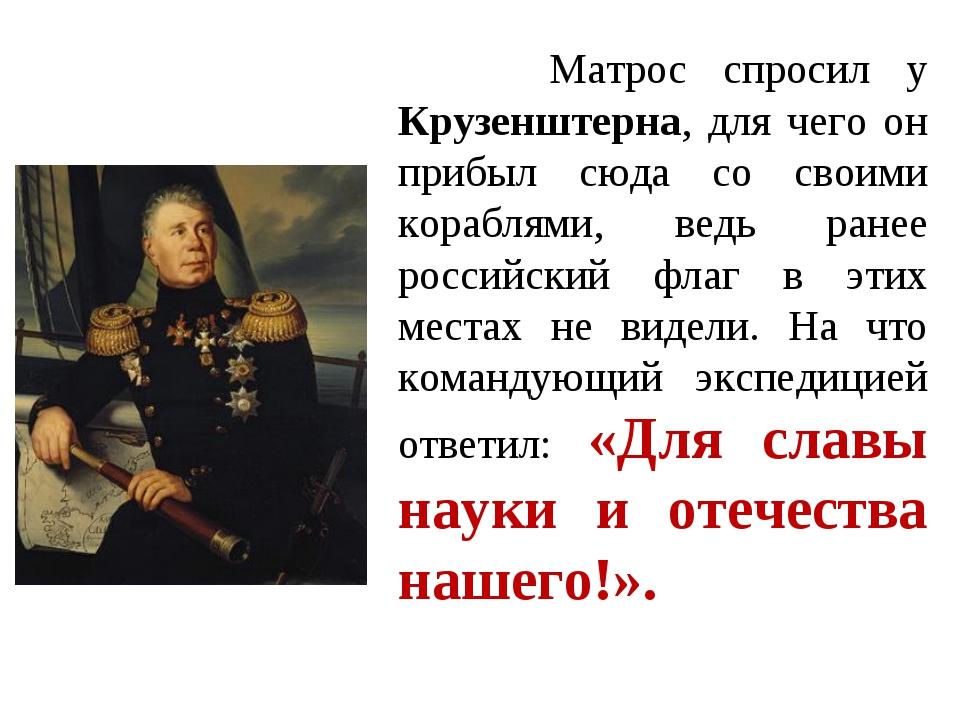 Матрос спросил у Крузенштерна, для чего он прибыл сюда со своими кораблями,...