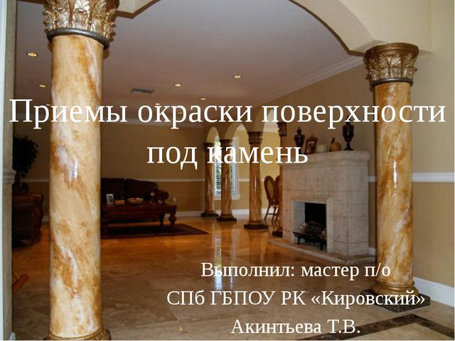 Приемы окраски поверхности под камень Выполнил: мастер п/о СПб ГБПОУ РК «Киро...