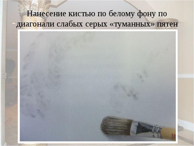 Нанесение кистью по белому фону по диагонали слабых серых «туманных» пятен