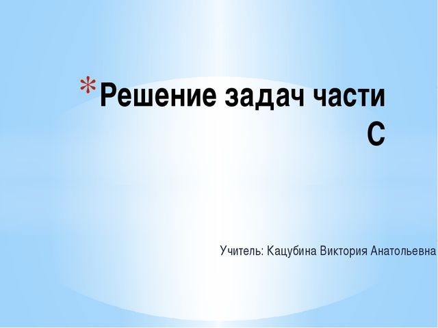 Учитель: Кацубина Виктория Анатольевна Решение задач части С