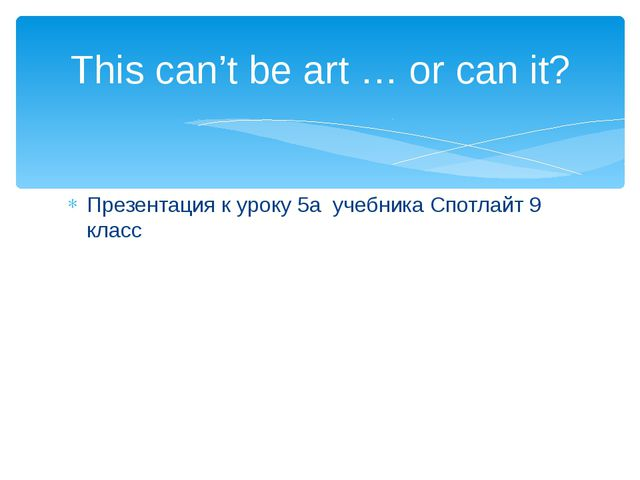 Презентация к уроку 5а учебника Спотлайт 9 класс This can't be art … or can it?