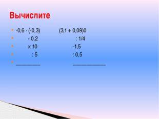 -0,6 ∙ (-0,3) (3,1 + 0,09)0 - 0,2 : 1/4 × 10 -1,5 : 5 : 0,5 _________ _______