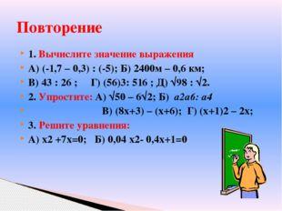 1. Вычислите значение выражения А) (-1,7 – 0,3) : (-5); Б) 2400м – 0,6 км; В)