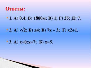 1. А) 0,4; Б) 1800м; В) 1; Г) 25; Д) 7. 2. А) -√2; Б) а4; В) 7х – 3; Г) х2+1.