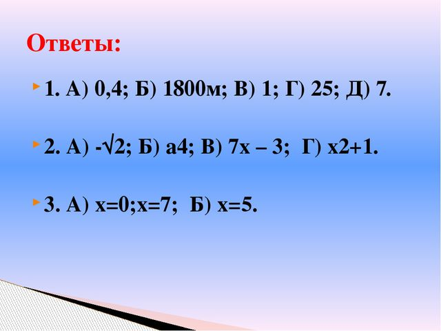 1. А) 0,4; Б) 1800м; В) 1; Г) 25; Д) 7. 2. А) -√2; Б) а4; В) 7х – 3; Г) х2+1....