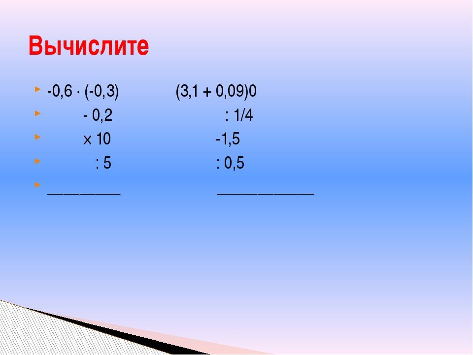 -0,6 ∙ (-0,3) (3,1 + 0,09)0 - 0,2 : 1/4 × 10 -1,5 : 5 : 0,5 _________ _______...