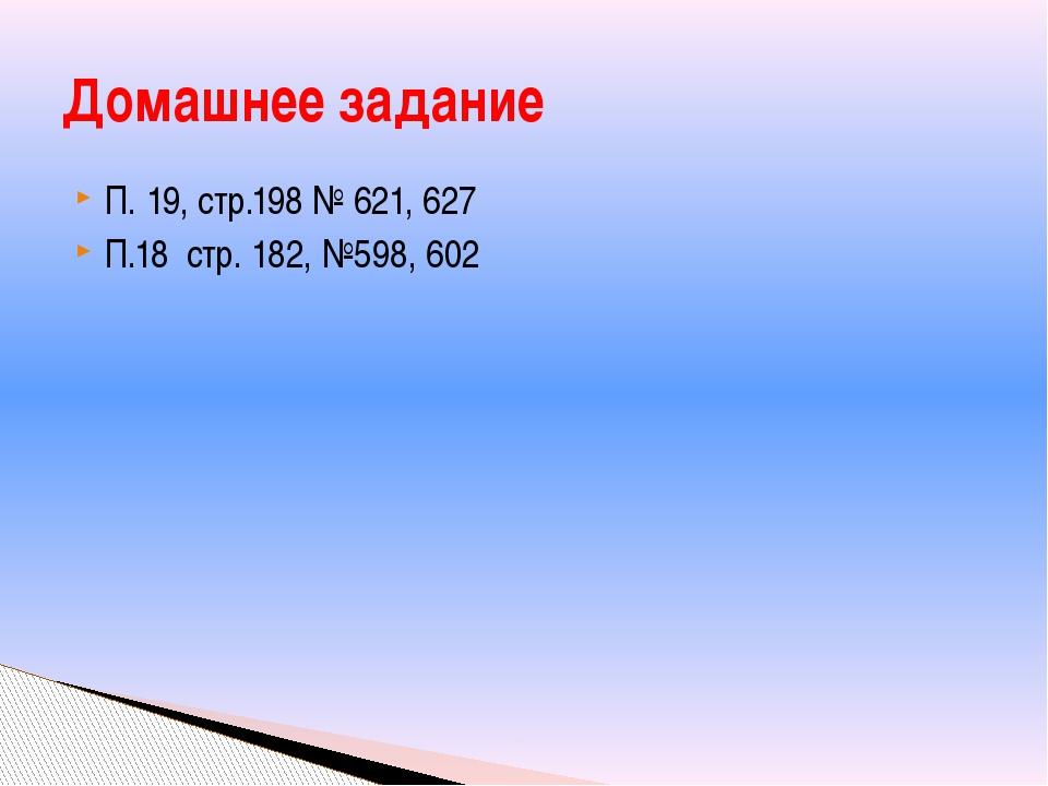 П. 19, стр.198 № 621, 627 П.18 стр. 182, №598, 602 Домашнее задание