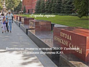 «Города герои» Выполнила: учитель истории МБОУ Гимназия г.Навашино Берсенева