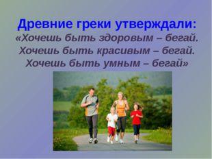 Древние греки утверждали: «Хочешь быть здоровым – бегай. Хочешь быть красивы