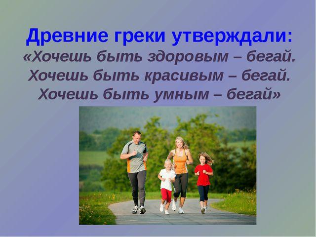 Древние греки утверждали: «Хочешь быть здоровым – бегай. Хочешь быть красивы...