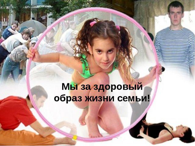 Мы за здоровый образ жизни семьи!
