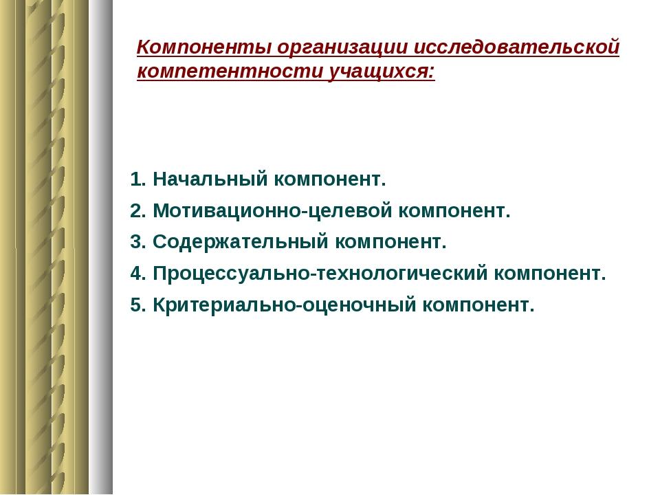 Компоненты организации исследовательской компетентности учащихся: 1. Начальны...