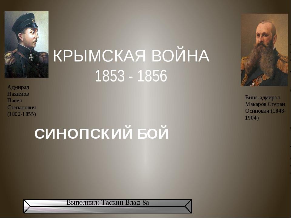КРЫМСКАЯ ВОЙНА 1853 - 1856 СИНОПСКИЙ БОЙ Выполнил: Таскин Влад 8а Адмирал Нах...