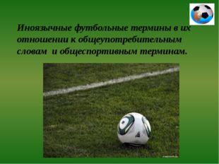 Иноязычные футбольные термины в их отношении к общеупотребительным словам и о