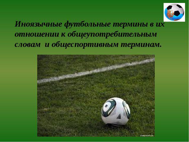 Иноязычные футбольные термины в их отношении к общеупотребительным словам и о...