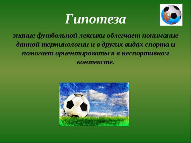 Гипотеза знание футбольной лексики облегчает понимание данной терминологии и...