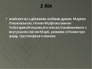 1 дія знайомство з дійовими особами драми: Марією Ляшківською, Ніною-Муфтою,І