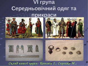 VI група Середньовічний одяг та прикраси Склад нашої групи: Казьмін І., Сирен