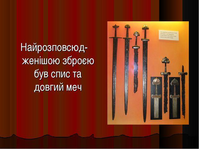 Найрозповсюд-женішою зброєю був спис та довгий меч