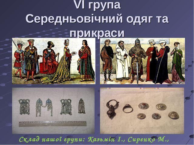 VI група Середньовічний одяг та прикраси Склад нашої групи: Казьмін І., Сирен...