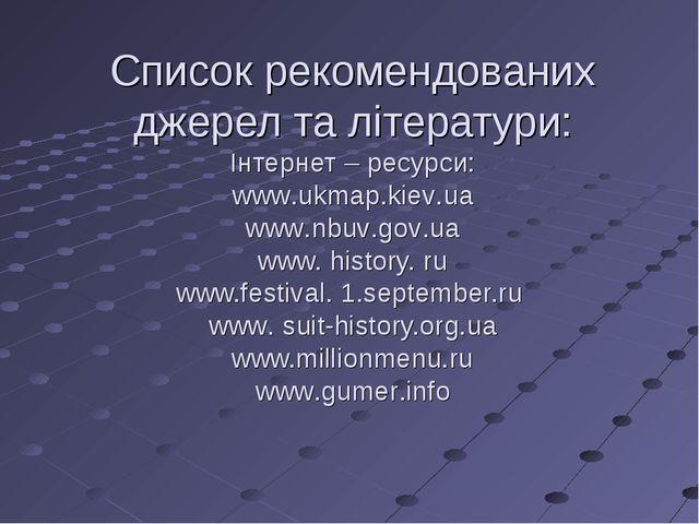 Список рекомендованих джерел та літератури: Інтернет – ресурси: www.ukmap.kie...