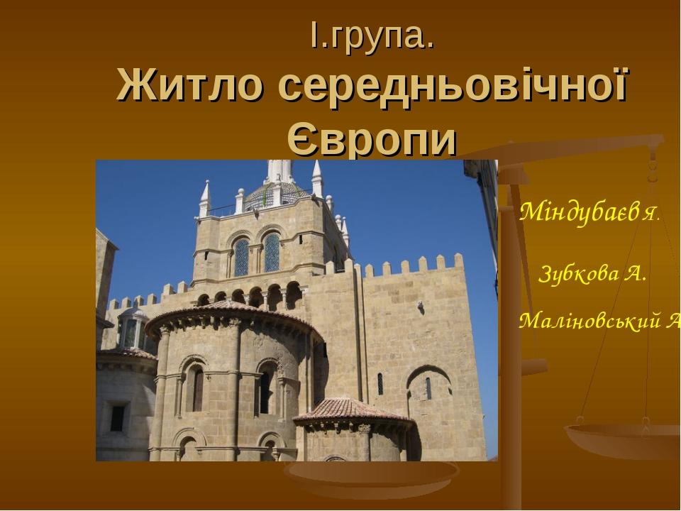 І.група. Житло середньовічної Європи Зубкова А. Міндубаєв Я. Маліновський А.