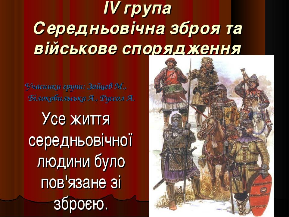 IV група Середньовічна зброя та військове спорядження Учасники групи: Зайцев...