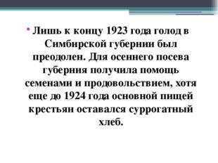 Лишь к концу 1923 года голод в Симбирской губернии был преодолен. Для осеннег