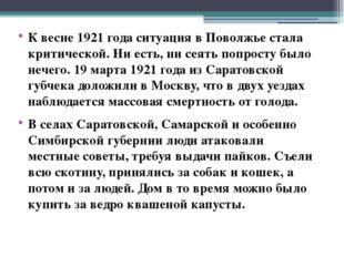 К весне 1921 года ситуация в Поволжье стала критической. Ни есть, ни сеять по