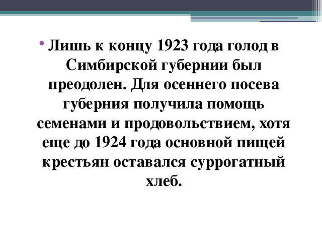 Лишь к концу 1923 года голод в Симбирской губернии был преодолен. Для осеннег...