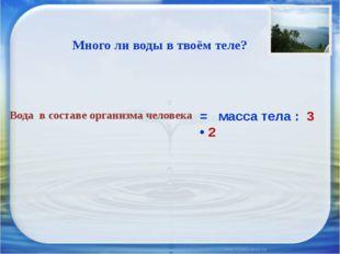 Вода в составе организма человека = масса тела : 3 • 2 Много ли воды в твоём