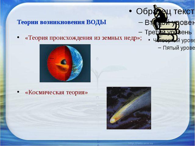 Теории возникновения ВОДЫ «Теория происхождения из земных недр»; «Космическая...