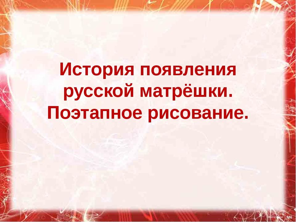 История появления русской матрёшки. Поэтапное рисование.