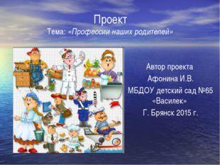 Проект Тема: «Профессии наших родителей» Автор проекта Афонина И.В. МБДОУ де