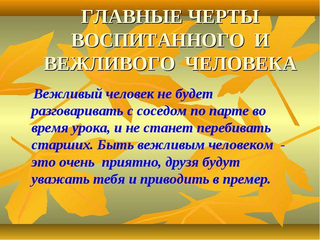 ГЛАВНЫЕ ЧЕРТЫ ВОСПИТАННОГО И ВЕЖЛИВОГО ЧЕЛОВЕКА Вежливый человек не будет раз...