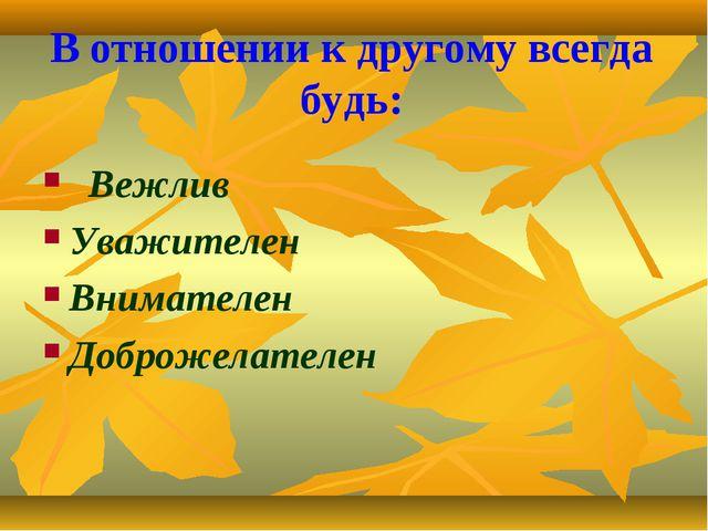 В отношении к другому всегда будь: Вежлив Уважителен Внимателен Доброжелателен