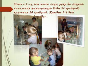 Дети с 2 –х лет моют лицо, руки до локтей, начальная температура воды 34 град