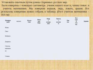 Установить опытным путем длины старинных русских мер. Были измерены с помощь