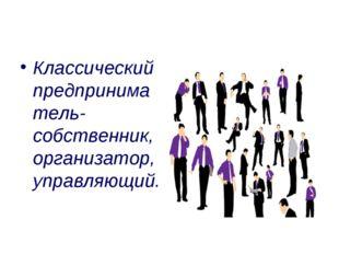 Классический предпринима тель- собственник, организатор, управляющий.