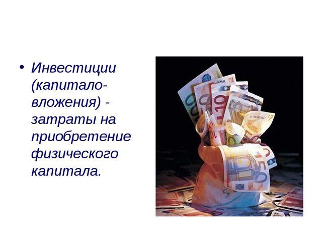 Инвестиции (капитало- вложения) - затраты на приобретение физического капитала.