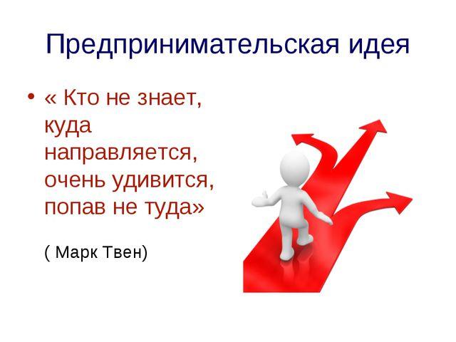 Предпринимательская идея « Кто не знает, куда направляется, очень удивится, п...