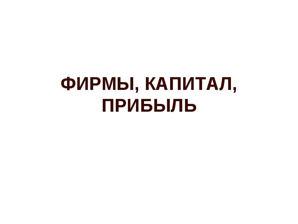 ФИРМЫ, КАПИТАЛ, ПРИБЫЛЬ