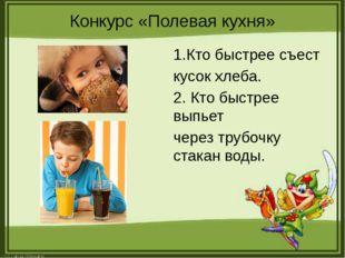 Конкурс «Полевая кухня» 1.Кто быстрее съест кусок хлеба. 2. Кто быстрее выпье