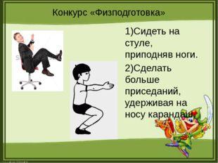 Конкурс «Физподготовка» 1)Сидеть на стуле, приподняв ноги. 2)Сделать больше п